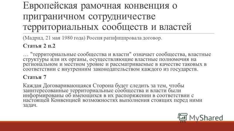 Европейская рамочная конвенция о приграничном сотрудничестве территориальных сообществ и властей (Мадрид, 21 мая 1980 года) Россия ратифицировала договор. Статья 2 п.2 …
