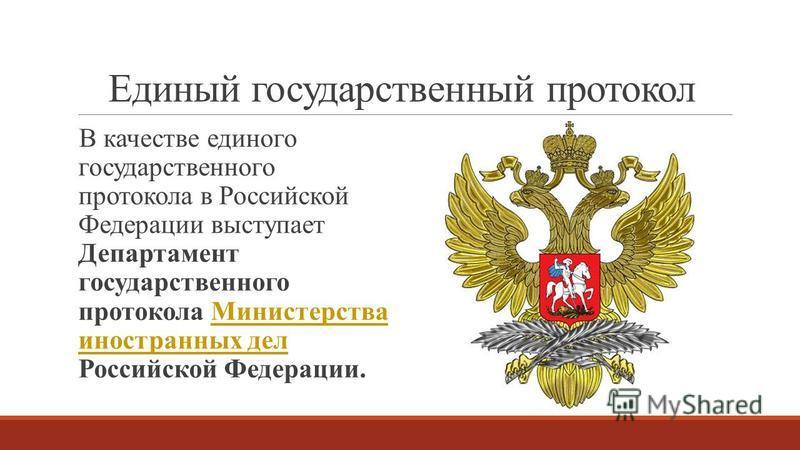 Единый государственный протокол В качестве единого государственного протокола в Российской Федерации выступает Департамент государственного протокола Министерства иностранных дел Российской Федерации.Министерства иностранных дел
