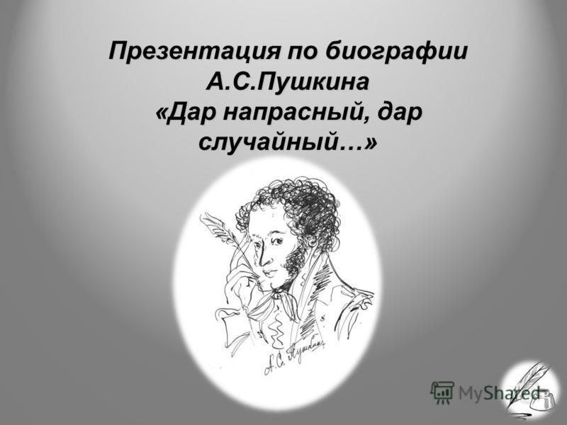 Презентация по биографии А.С.Пушкина «Дар напрасный, дар случайный…»