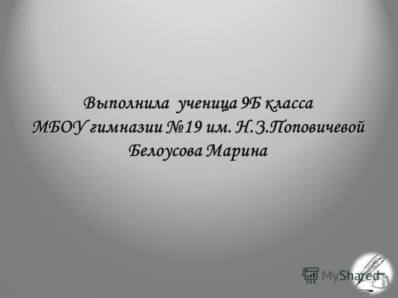 Выполнила ученица 9Б класса МБОУ гимназии 19 им. Н.З.Поповичевой Белоусова Марина