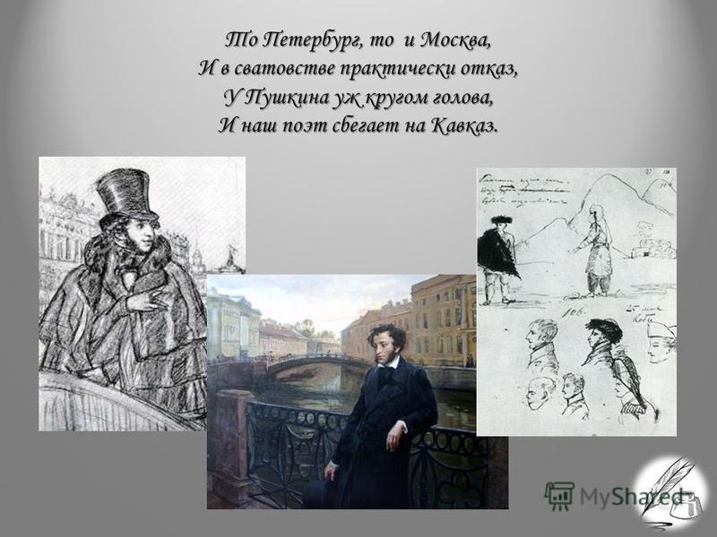 То Петербург, то и Москва, И в сватовстве практически отказ, У Пушкина уж кругом голова, И наш поэт сбегает на Кавказ.