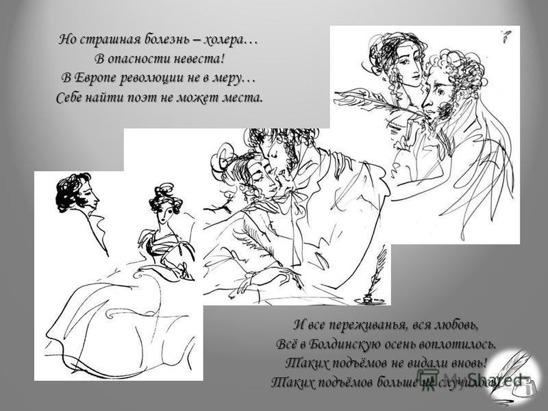 Но страшная болезнь – холера… В опасности невеста! В Европе революции не в меру… Себе найти поэт не может места. И все переживанья, вся любовь, Всё в Болдинскую осень воплотилось. Таких подъёмов не видали вновь! Таких подъёмов больше не случилось!