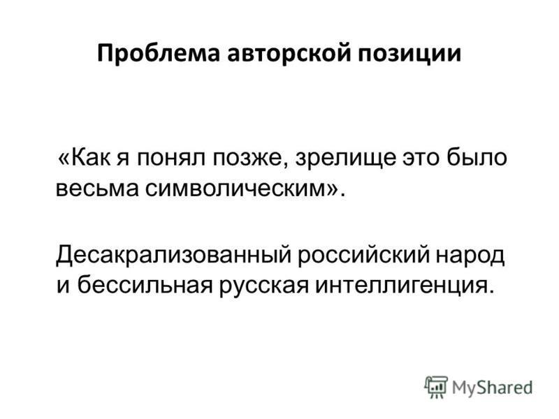 Проблема авторской позиции «Как я понял позже, зрелище это было весьма символическим». Десакрализованный российский народ и бессильная русская интеллигенция.