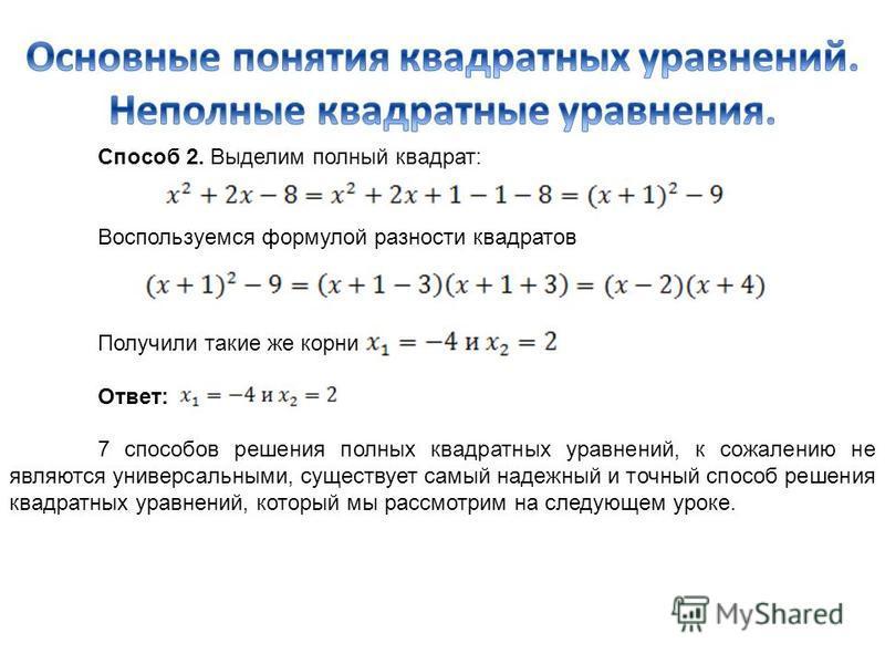 Способ 2. Выделим полный квадрат: Воспользуемся формулой разности квадратов Получили такие же корни Ответ: 7 способов решения полных квадратных уравнений, к сожалению не являются универсальными, существует самый надежный и точный способ решения квадр