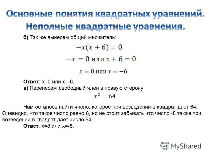 б) Так же вынесем общий множитель: Ответ: х=0 или х=-6. в) Перенесем свободный член в правую сторону Нам осталось найти число, которое при возведении в квадрат дает 64. Очевидно, что такое число равно 8, но не стоит забывать что число -8 также при во