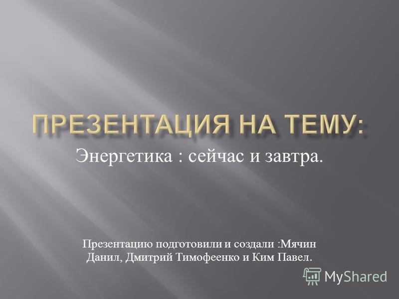 Энергетика : сейчас и завтра. Презентацию подготовили и создали : Мячин Данил, Дмитрий Тимофеенко и Ким Павел.