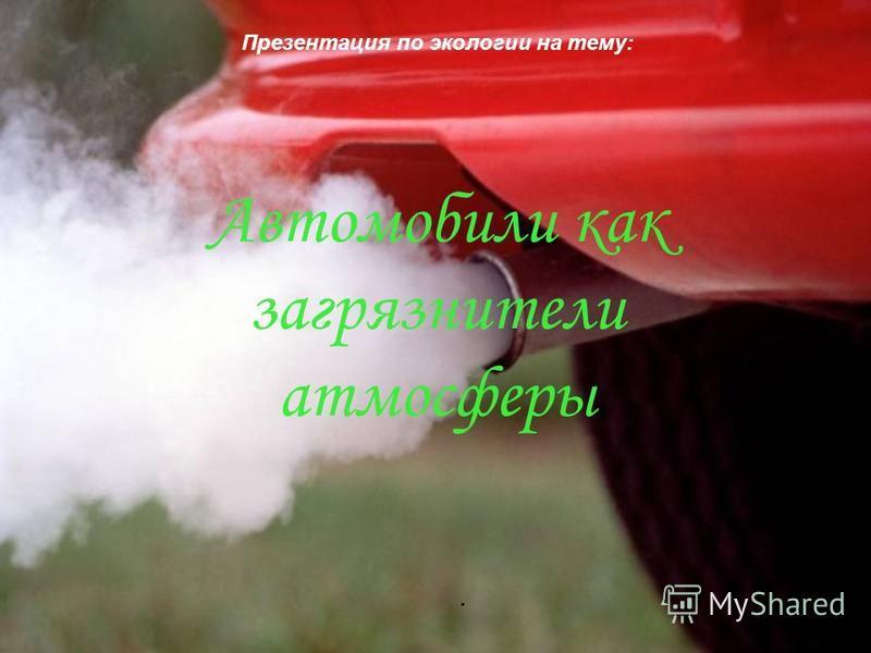 Автомобили как загрязнители атмосферы Презентация по экологии на тему:.