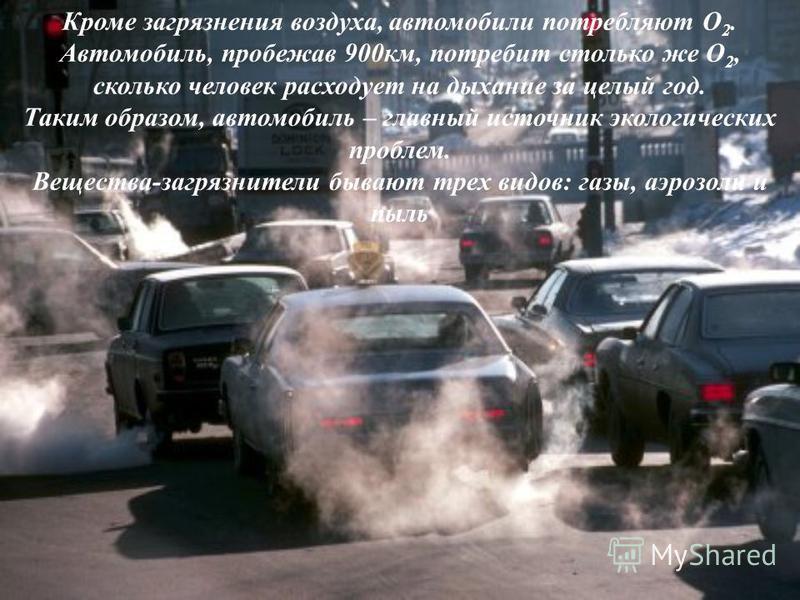 Кроме загрязнения воздуха, автомобили потребляют O 2. Автомобиль, пробежав 900 км, потребит столько же O 2, сколько человек расходует на дыхание за целый год. Таким образом, автомобиль – главный источник экологических проблем. Вещества-загрязнители б
