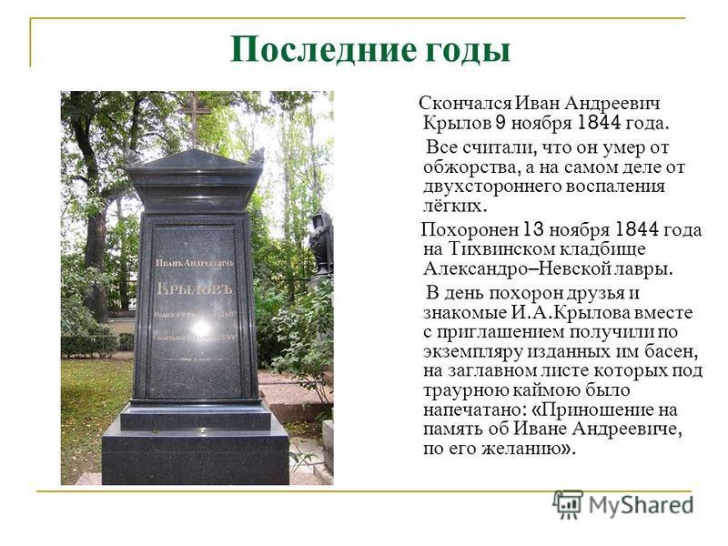 Последние годы Скончался Иван Андреевич Крылов 9 ноября 1844 года. Все считали, что он умер от обжорства, а на самом деле от двухстороннего воспаления лёгких. Похоронен 13 ноября 1844 года на Тихвинском кладбище Александро – Невской лавры. В день пох