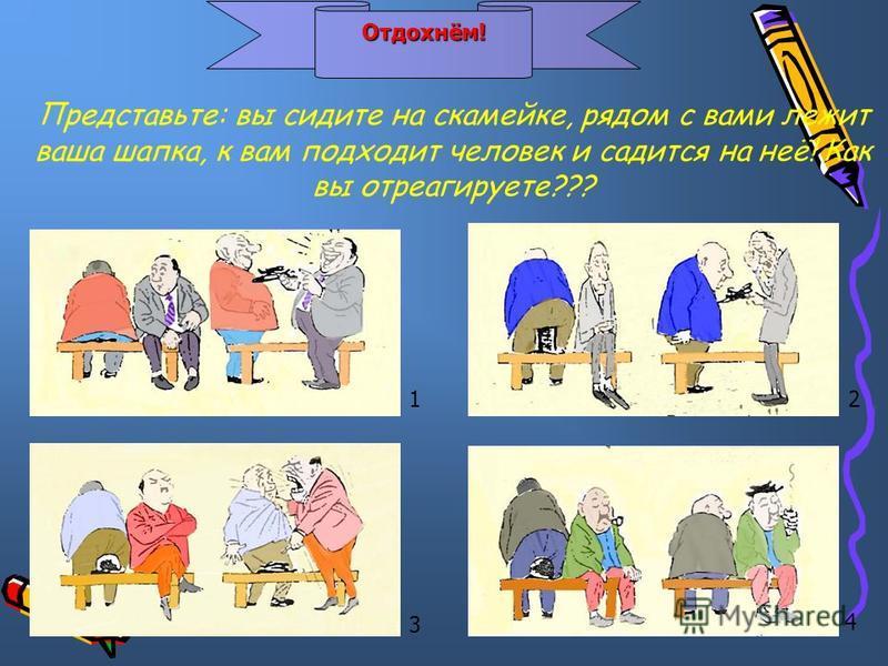Отдохнём! Отдохнём! 12 3 4 Представьте: вы сидите на скамейке, рядом с вами лежит ваша шапка, к вам подходит человек и садится на неё! Как вы отреагируете???