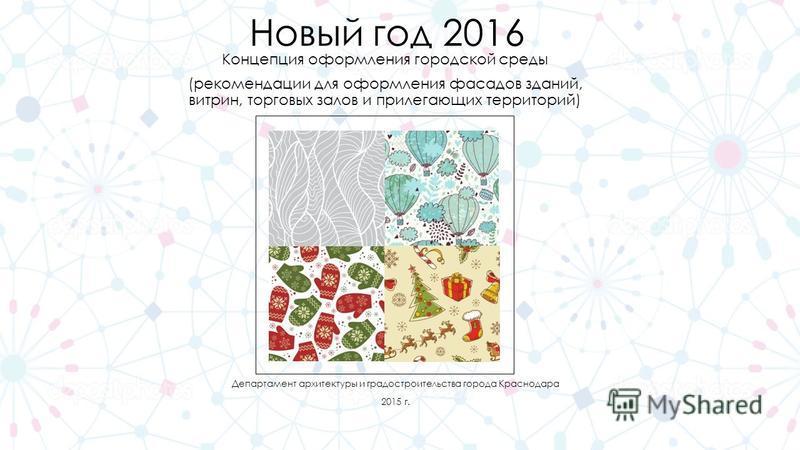 Новый год 2016 Концепция оформления городской среды (рекомендации для оформления фасадов зданий, витрин, торговых залов и прилегающих территорий) Департамент архитектуры и градостроительства города Краснодара 2015 г.