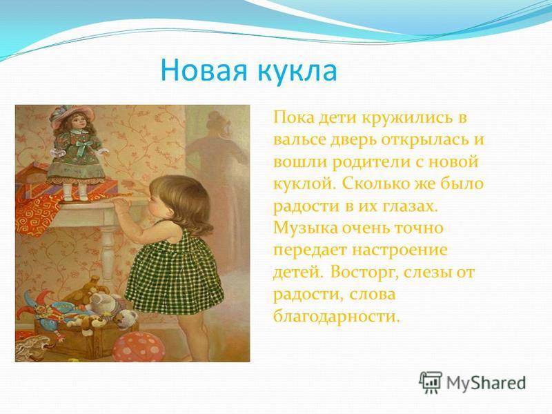 Новая кукла Пока дети кружились в вальсе дверь открылась и вошли родители с новой куклой. Сколько же было радости в их глазах. Музыка очень точно передает настроение детей. Восторг, слезы от радости, слова благодарности.