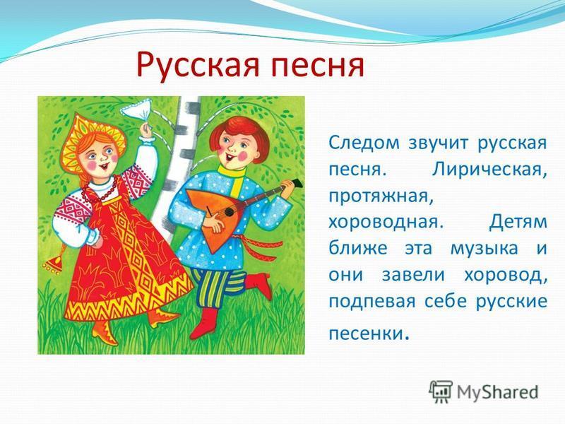 Русская песня Следом звучит русская песня. Лирическая, протяжная, хороводная. Детям ближе эта музыка и они завели хоровод, подпевая себе русские песенки.