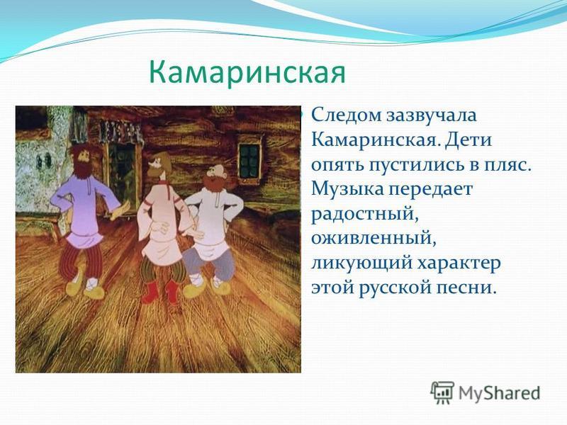 Камаринская Следом зазвучала Камаринская. Дети опять пустились в пляс. Музыка передает радостный, оживленный, ликующий характер этой русской песни.
