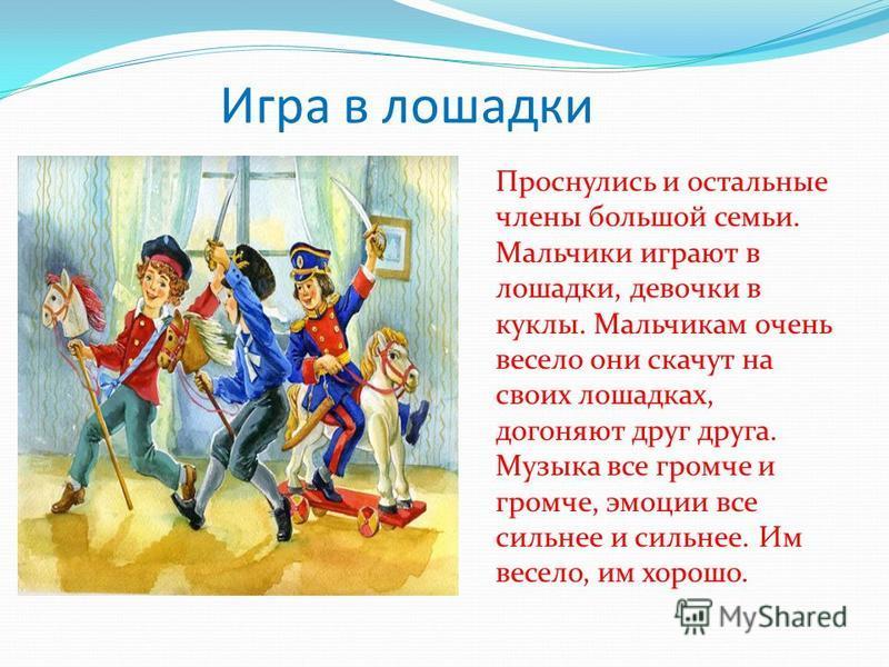 Игра в лошадки Проснулись и остальные члены большой семьи. Мальчики играют в лошадки, девочки в куклы. Мальчикам очень весело они скачут на своих лошадках, догоняют друг друга. Музыка все громче и громче, эмоции все сильнее и сильнее. Им весело, им х