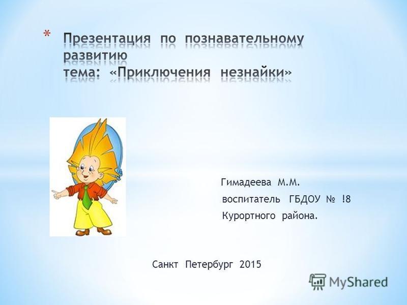 Гимадеева М.М. воспитатель ГБДОУ !8 Курортного района. Санкт Петербург 2015