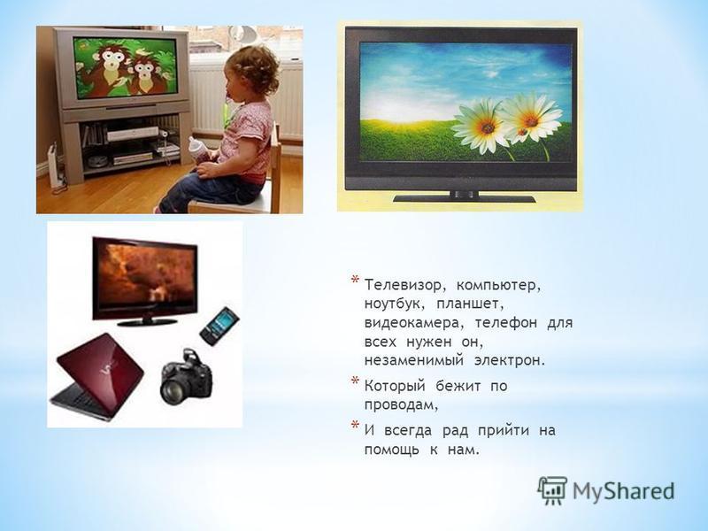 * Телевизор, компьютер, ноутбук, планшет, видеокамера, телефон для всех нужен он, незаменимый электрон. * Который бежит по проводам, * И всегда рад прийти на помощь к нам.
