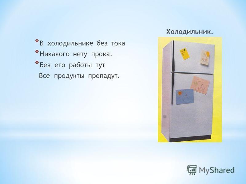 * В холодильнике без тока * Никакого нету прока. * Без его работы тут Все продукты пропадут.
