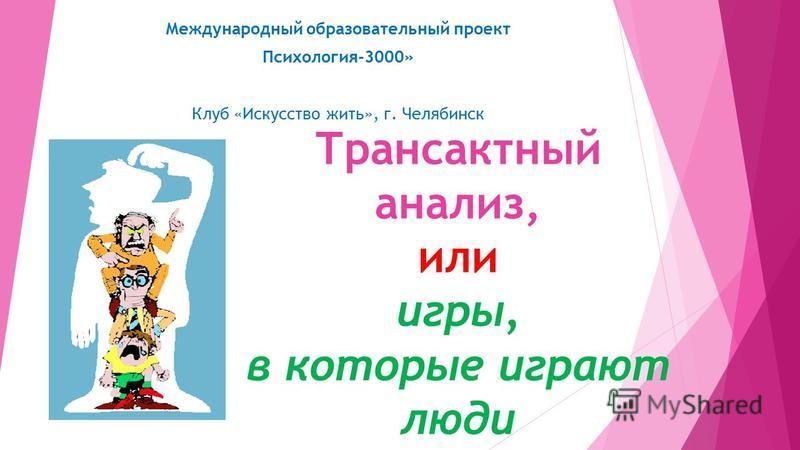 Трансактный анализ, или игры, в которые играют люди Международный образовательный проект Психология-3000» Клуб «Искусство жить», г. Челябинск