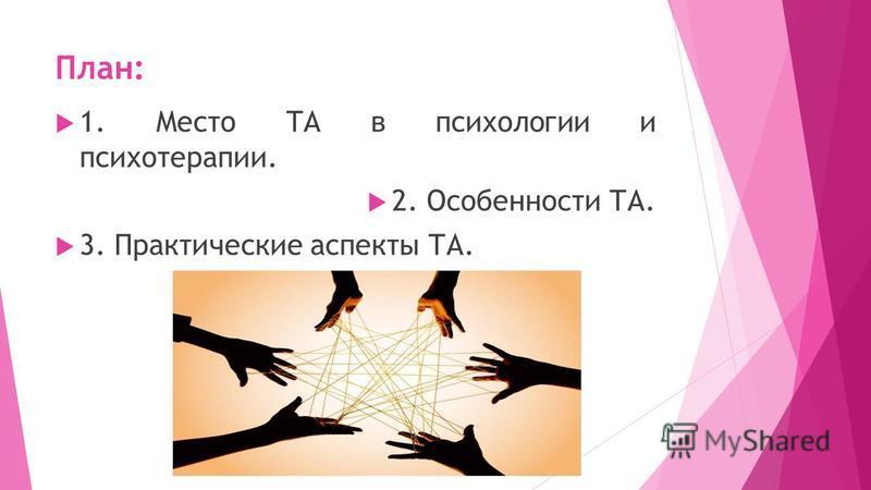 План: 1. Место ТА в психологии и психотерапии. 2. Особенности ТА. 3. Практические аспекты ТА.