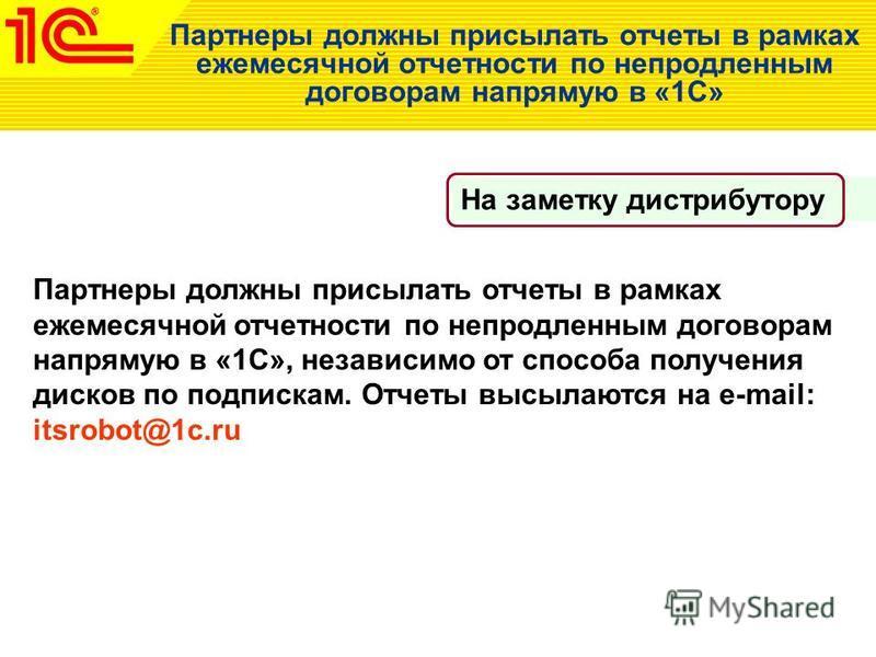 Партнеры должны присылать отчеты в рамках ежемесячной отчетности по непродленным договорам напрямую в «1С», независимо от способа получения дисков по подпискам. Отчеты высылаются на e-mail: itsrobot@1c.ru Партнеры должны присылать отчеты в рамках еже
