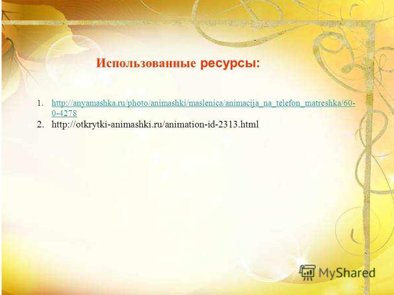 Использованные ресурсы: 1.http://anyamashka.ru/photo/animashki/maslenica/animacija_na_telefon_matreshka/60- 0-4278http://anyamashka.ru/photo/animashki/maslenica/animacija_na_telefon_matreshka/60- 0-4278 2.http://otkrytki-animashki.ru/animation-id-231