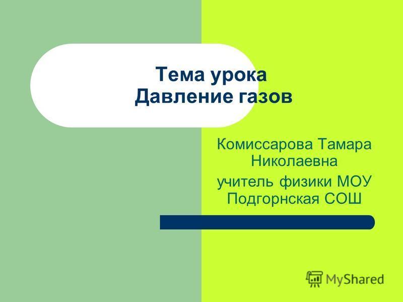 Тема урока Давление газов Комиссарова Тамара Николаевна учитель физики МОУ Подгорнская СОШ