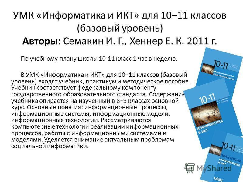 УМК «Информатика и ИКТ» для 10–11 классов (базовый уровень) Авторы: Семакин И. Г., Хеннер Е. К. 2011 г. По учебному плану школы 10-11 класс 1 час в неделю. В УМК «Информатика и ИКТ» для 10–11 классов (базовый уровень) входят учебник, практикум и мето
