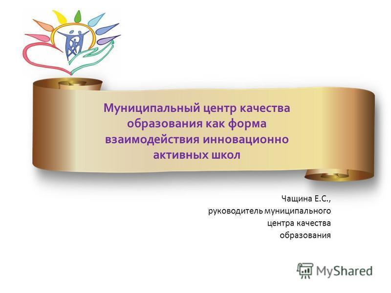 Чащина Е.С., руководитель муниципального центра качестввва образования Муниципальный центр качестввва образования как форма взаимодействия инновационно активных школ