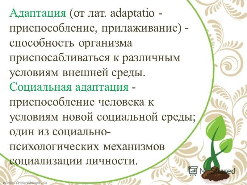Адаптация (от лат. аdaptatio - приспособление, прилаживание) - способность организма приспосабливаться к различным условиям внешней среды. Социальная адаптация - приспособление человека к условиям новой социальной среды; один из социально- психологич