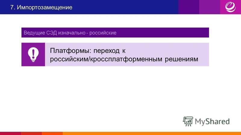 Платформы: переход к российским/кроссплатформенным решениям 7. Импортозамещение Ведущие СЭД изначально - российские