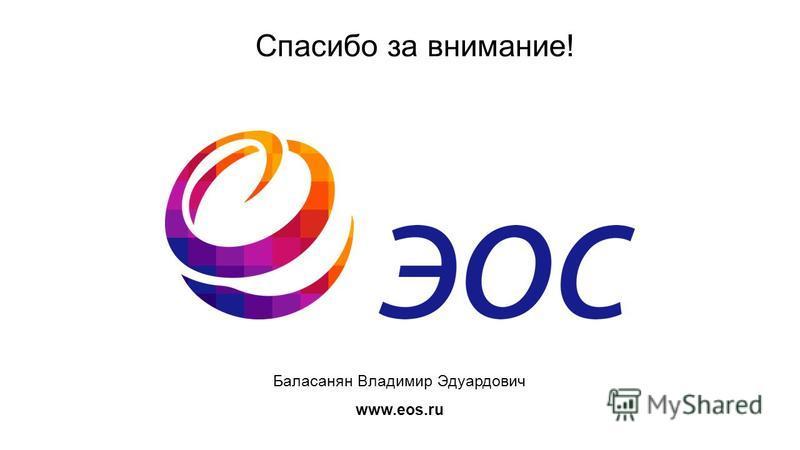 Спасибо за внимание! Баласанян Владимир Эдуардович www.eos.ru
