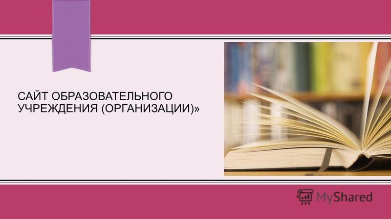 САЙТ ОБРАЗОВАТЕЛЬНОГО УЧРЕЖДЕНИЯ (ОРГАНИЗАЦИИ)»