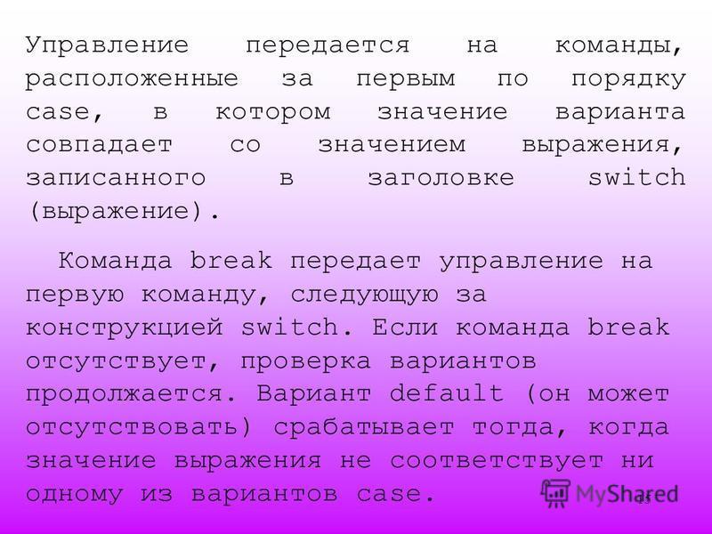 15 Управление передается на команды, расположенные за первым по порядку case, в котором значение варианта совпадает со значением выражения, записанного в заголовке switch (выражение). Команда break передает управление на первую команду, следующую за