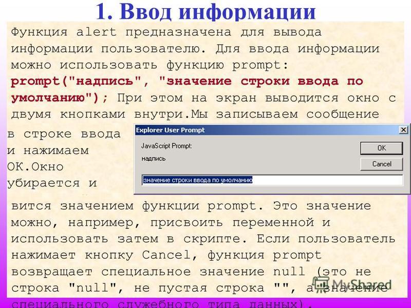 6 1. Ввод информации Функция alert предназначена для вывода информации пользователю. Для ввода информации можно использовать функцию prompt: prompt(
