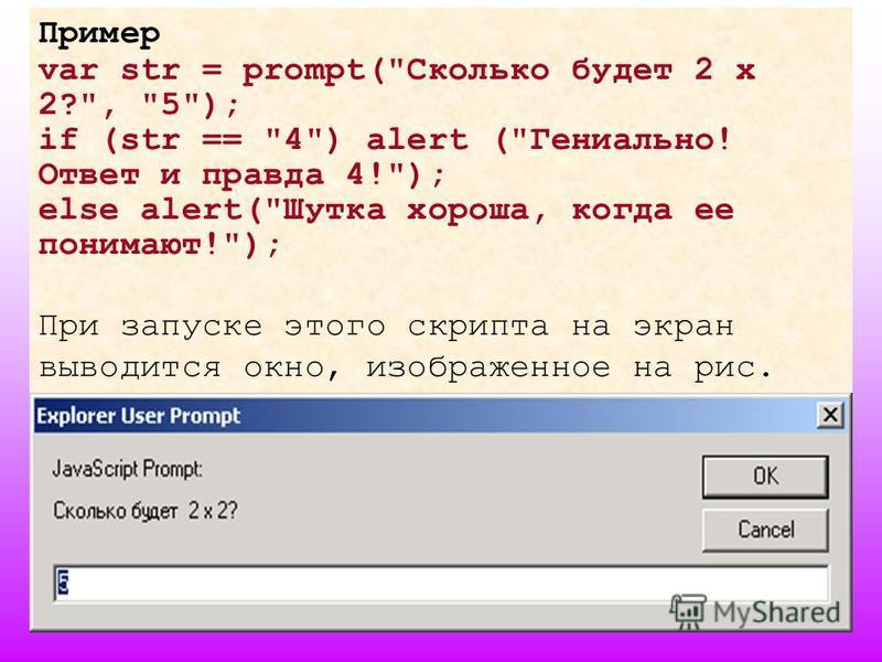 7 Пример var str = prompt(Сколько будет 2 х 2?, 5); if (str == 4) alert (Гениально! Ответ и правда 4!); else alert(Шутка хороша, когда ее понимают!); При запуске этого скрипта на экран выводится окно, изображенное на рис.