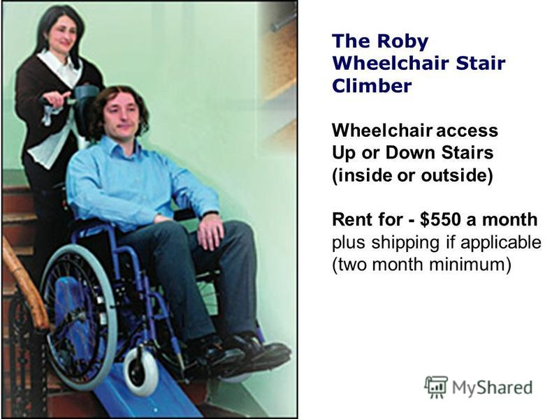 The Roby Wheelchair Stair Climber Wheelchair access Up or Down Stairs (inside or outside) Rent for - $550 a month plus shipping if applicable (two month minimum)