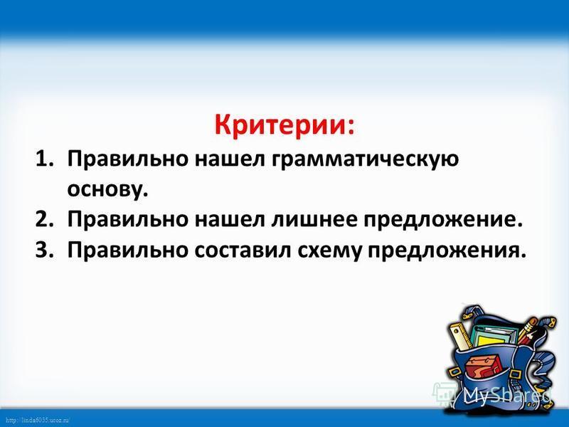 http://linda6035.ucoz.ru/ Критерии: 1. Правильно нашел грамматическую основу. 2. Правильно нашел лишнее предложение. 3. Правильно составил схему предложения.