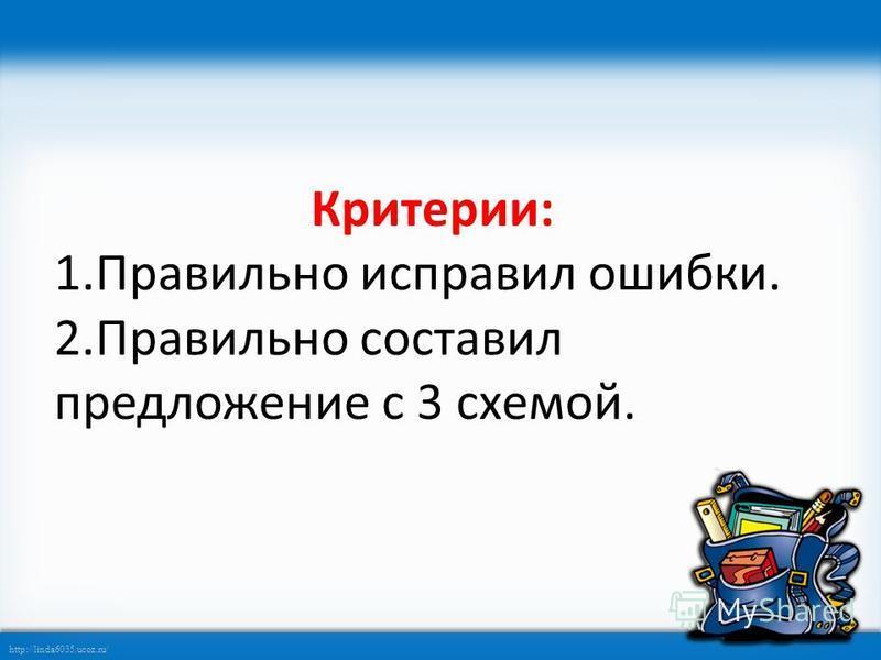 http://linda6035.ucoz.ru/ Критерии: 1. Правильно исправил ошибки. 2. Правильно составил предложение с 3 схемой.
