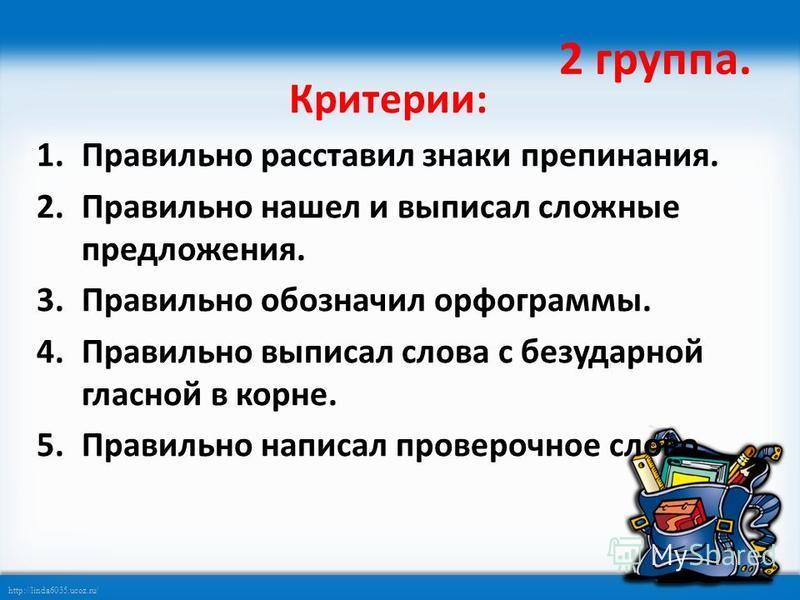 http://linda6035.ucoz.ru/ 2 группа. Критерии: 1. Правильно расставил знаки препинания. 2. Правильно нашел и выписал сложные предложения. 3. Правильно обозначил орфограммы. 4. Правильно выписал слова с безударной гласной в корне. 5. Правильно написал