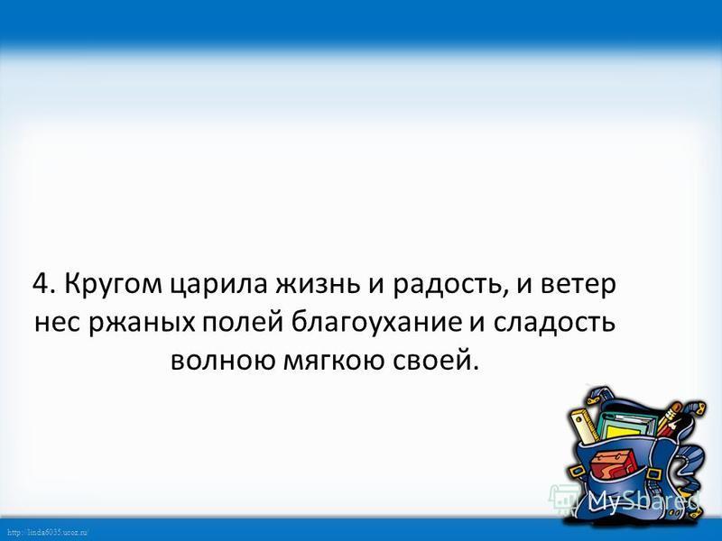 http://linda6035.ucoz.ru/ 4. Кругом царила жизнь и радость, и ветер нес ржаных полей благоухание и сладость волною мягкою своей.