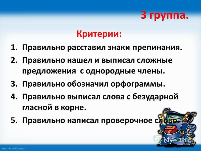 http://linda6035.ucoz.ru/ 3 группа. Критерии: 1. Правильно расставил знаки препинания. 2. Правильно нашел и выписал сложные предложения с однородные члены. 3. Правильно обозначил орфограммы. 4. Правильно выписал слова с безударной гласной в корне. 5.