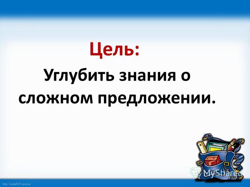http://linda6035.ucoz.ru/ Цель: Углубить знания о сложном предложении.