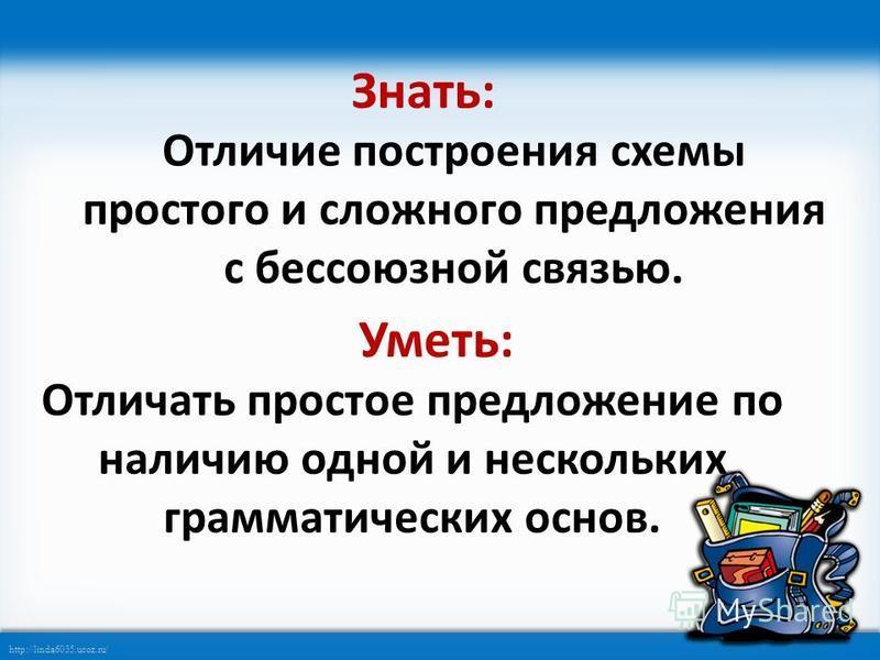 http://linda6035.ucoz.ru/ Знать: Отличие построения схемы простого и сложного предложения с бессоюзной связью. Уметь: Отличать простое предложение по наличию одной и нескольких грамматических основ.