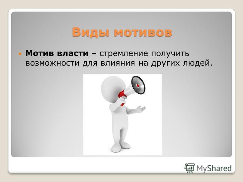 Виды мотивов Мотив власти – стремление получить возможности для влияния на других людей.