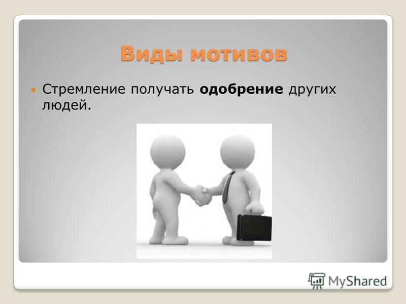 Виды мотивов Стремление получать одобрение других людей.