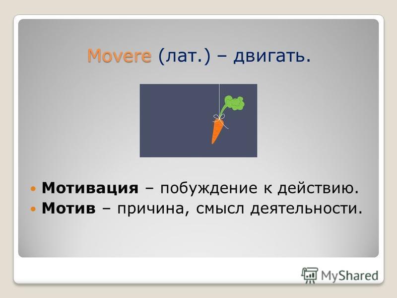 Movere Movere (лат.) – двигать. Мотивация – побуждение к действию. Мотив – причина, смысл деятельности.