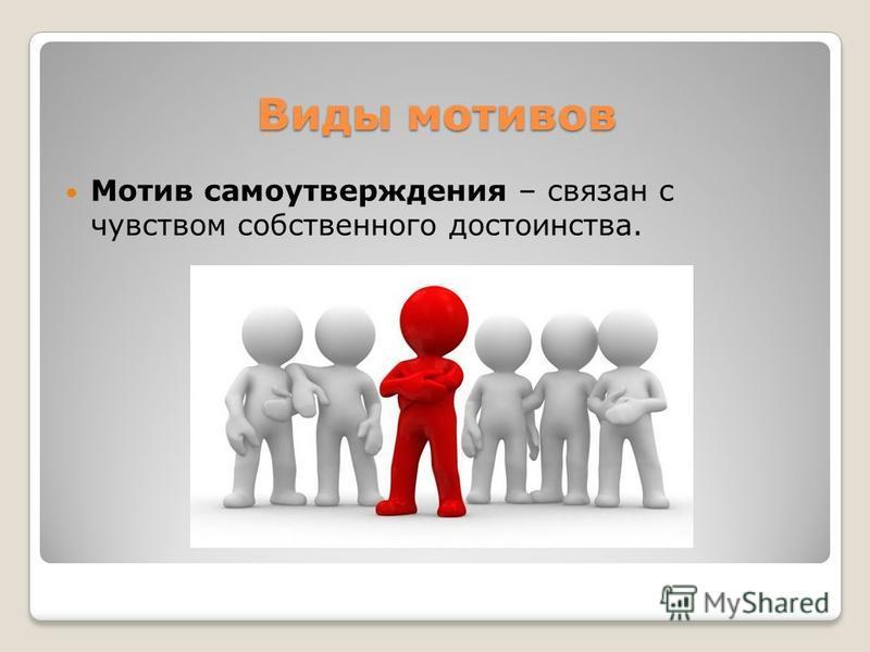Виды мотивов Мотив самоутверждения – связан с чувством собственного достоинства.