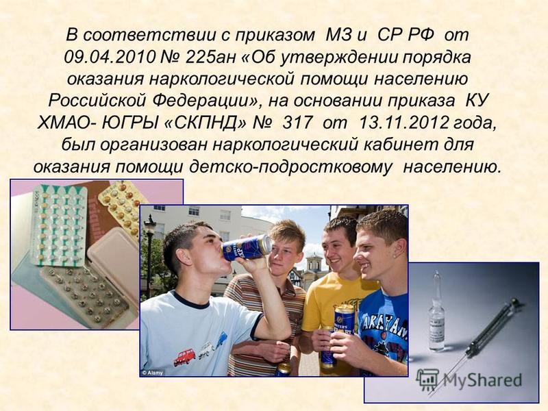 В соответствии с приказом МЗ и СР РФ от 09.04.2010 225 ан «Об утверждении порядка оказания наркологической помощи населению Российской Федерации», на основании приказа КУ ХМАО- ЮГРЫ «СКПНД» 317 от 13.11.2012 года, был организован наркологический каби