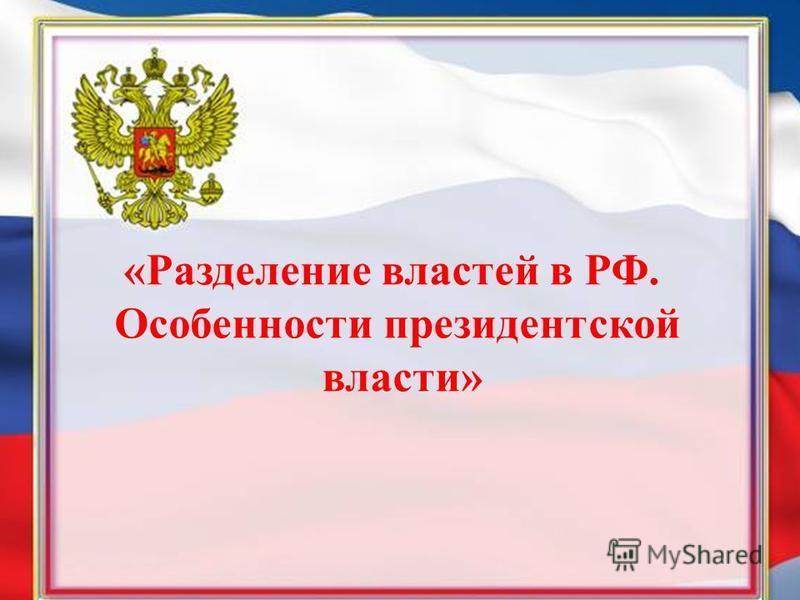 «Разделение властей в РФ. Особенности президентской власти»